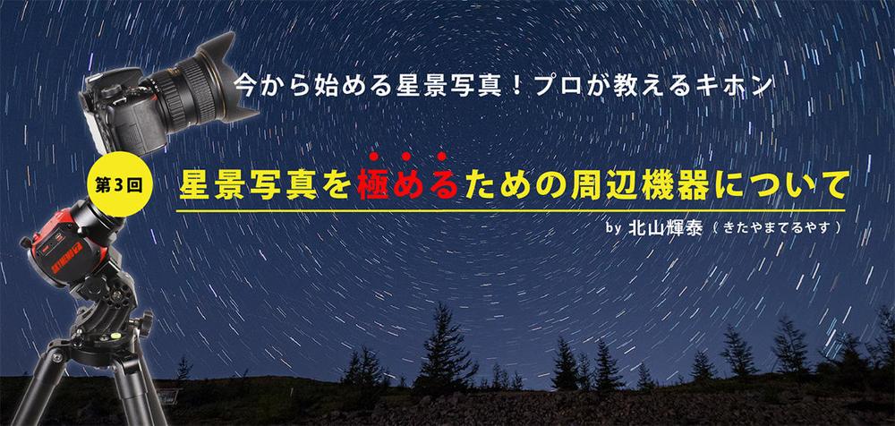第3回 星景写真を極めるための周辺機器について